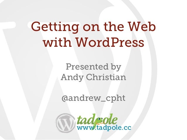 Presented byAndy Christian@andrew_cphtGetting on the Webwith WordPresswww.tadpole.cc