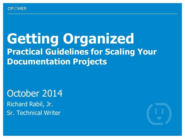 Getting Organized Practical Guidelines for Scaling Your Documentation Projects October 2014 Richard Rabil, Jr. Sr. Technic...