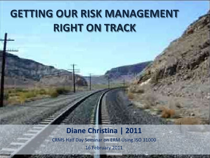 GETTING OUR RISK MANAGEMENT       RIGHT ON TRACK           Diane Christina | 2011      CRMS Half Day Seminar on ERM Using ...