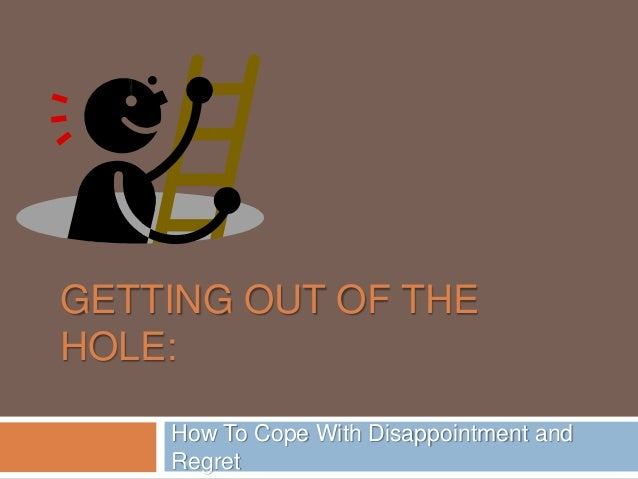 GETTING OUT OF THE HOLE: How To Cope With Disappointment and Regret