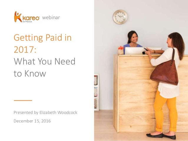 Getting Paid in 2017: What You Need to Know Presented by Elizabeth Woodcock December 15, 2016 webinar
