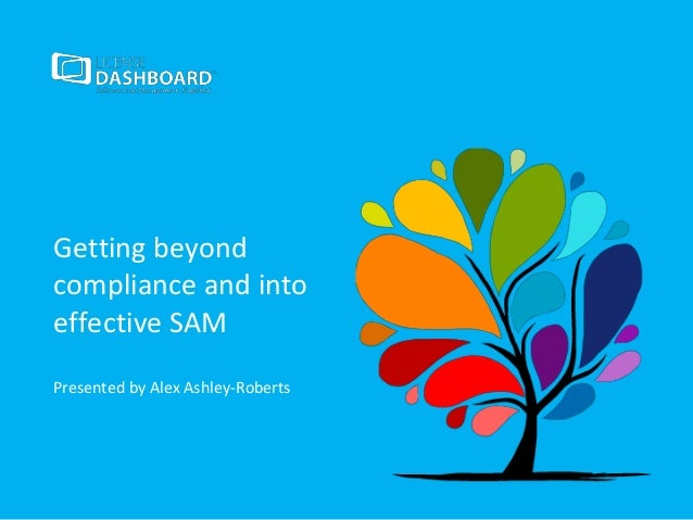 Getting beyond compliance and into effective SAM Presented by Alex Ashley-Roberts