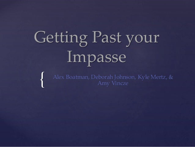 { Getting Past your Impasse Alex Boatman, Deborah Johnson, Kyle Mertz, & Amy Vincze