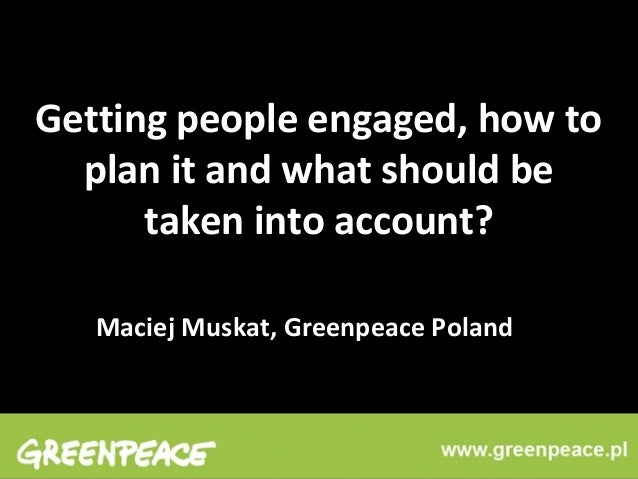 Getting people engaged, how to plan it and what should be taken into account? Maciej Muskat, Greenpeace Poland