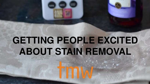GETTING PEOPLE EXCITED  ABOUT STAIN REMOVAL