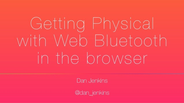 Getting Physical with Web Bluetooth in the browser Dan Jenkins @dan_jenkins