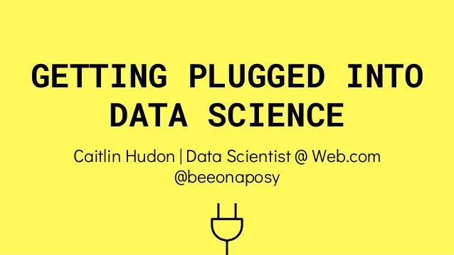 GETTING PLUGGED INTO DATA SCIENCE Caitlin Hudon | Data Scientist @ Web.com @beeonaposy