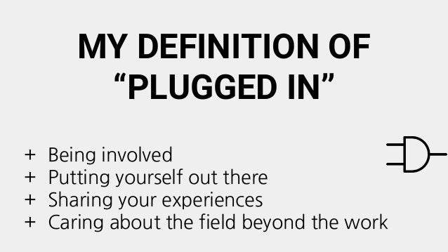 """MY DEFINITION OF """"PLUGGED IN"""" + Being involved + Putting yourself out there + Sharing your experiences + Caring about the ..."""