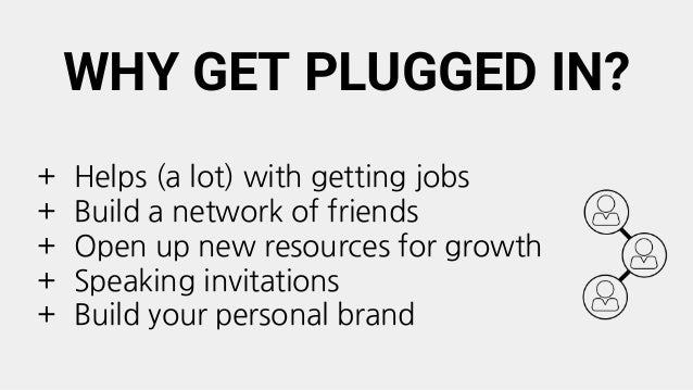 WHY GET PLUGGED IN? + Helps (a lot) with getting jobs + Build a network of friends + Open up new resources for growth + Sp...