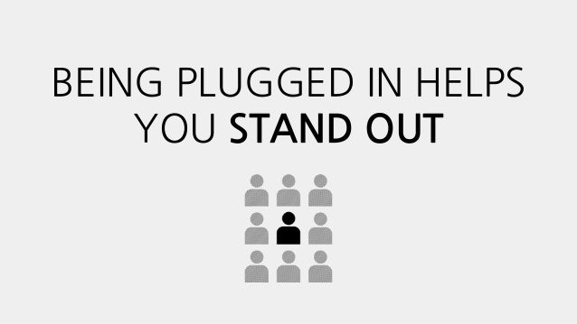 BEING PLUGGED IN HELPS YOU STAND OUT