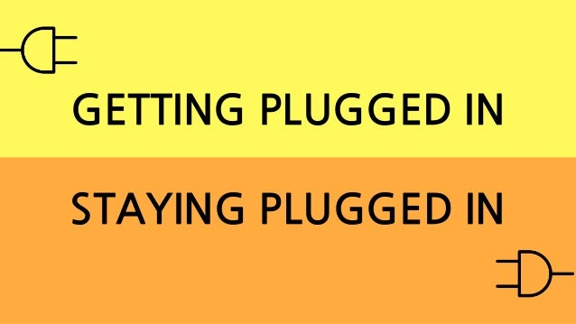 GETTING PLUGGED IN STAYING PLUGGED IN