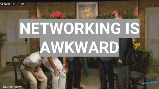 NETWORKING IS AWKWARD Source: giphy