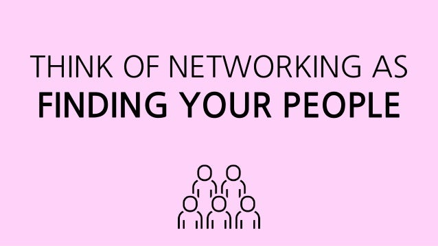 THINK OF NETWORKING AS FINDING YOUR PEOPLE
