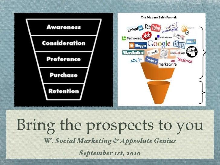 Bring the prospects to you <ul><li>W. Social Marketing & Appsolute Genius </li></ul><ul><li>September 1st, 2010 </li></ul>