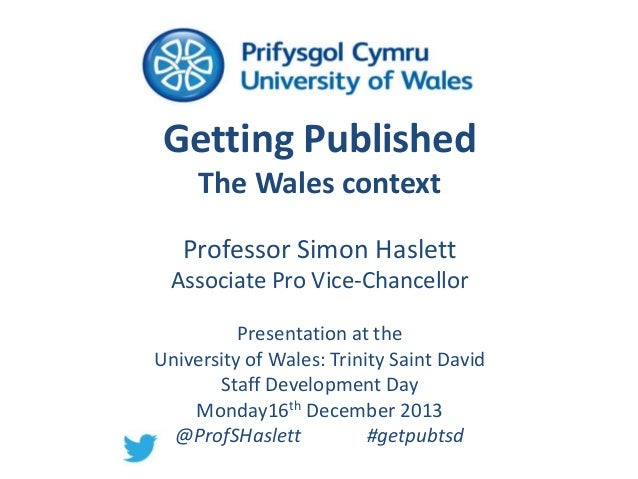 Getting Published The Wales context Professor Simon Haslett Associate Pro Vice-Chancellor Presentation at the University o...