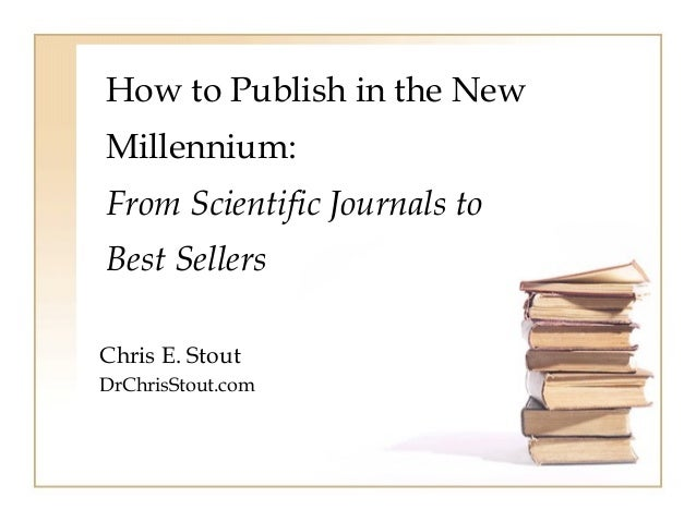 How to Publish in the New  Millennium:  From Scientific Journals to  Best Sellers  Chris E. Stout  DrChrisStout.com