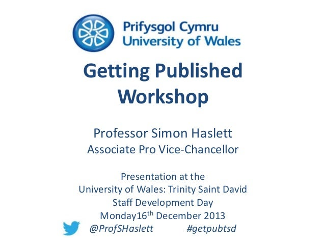 Getting Published Workshop Professor Simon Haslett Associate Pro Vice-Chancellor Presentation at the University of Wales: ...