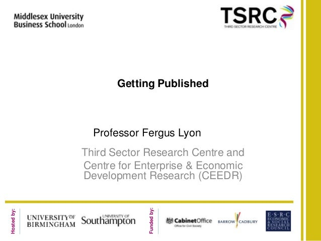 Getting Published               Professor Fergus Lyon             Third Sector Research Centre and             Centre for ...