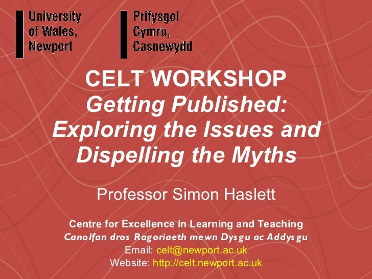 CELT WORKSHOP Getting Published: Exploring the Issues and Dispelling the Myths Professor Simon Haslett Centre for Excellen...