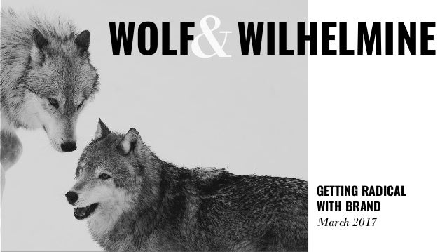 & GETTING RADICAL WITH BRAND March 2017 WOLF WILHELMINE