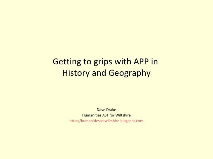 Getting to grips with APP in  History and Geography Dave Drake Humanities AST for Wiltshire http://humanitiesastwiltshire....