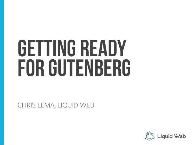 Getting Ready For Gutenberg CHRIS LEMA, LIQUID WEB