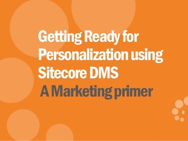 0 eDynamic, Wednesday, April 30, 2014 0 GettingReadyfor Personalizationusing SitecoreDMS AMarketingprimer