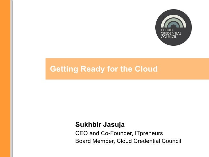 Sukhbir Jasuja CEO and Co-Founder, ITpreneurs Board Member, Cloud Credential Council Getting Ready for the Cloud