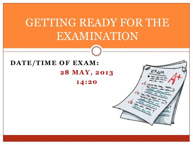 DATE/TIME OF EXAM:28 MAY, 201314:20GETTING READY FOR THEEXAMINATION