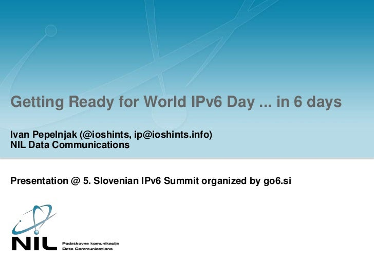 Getting Ready for World IPv6 Day ... in 6 days<br />Ivan Pepelnjak (@ioshints, ip@ioshints.info)NIL Data Communications<br...