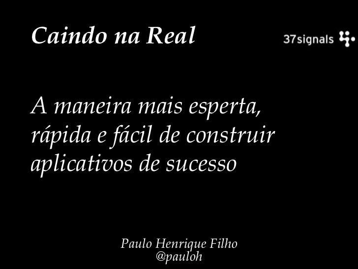 Caindo na Real<br />A maneira mais esperta, rápida e fácil de construir aplicativos de sucesso<br />Paulo Henrique Filho@p...