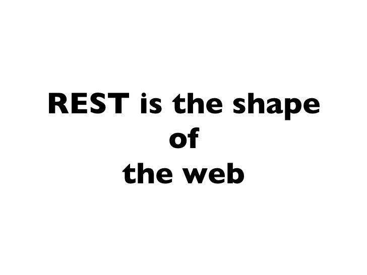 REST is the shape         of     the web