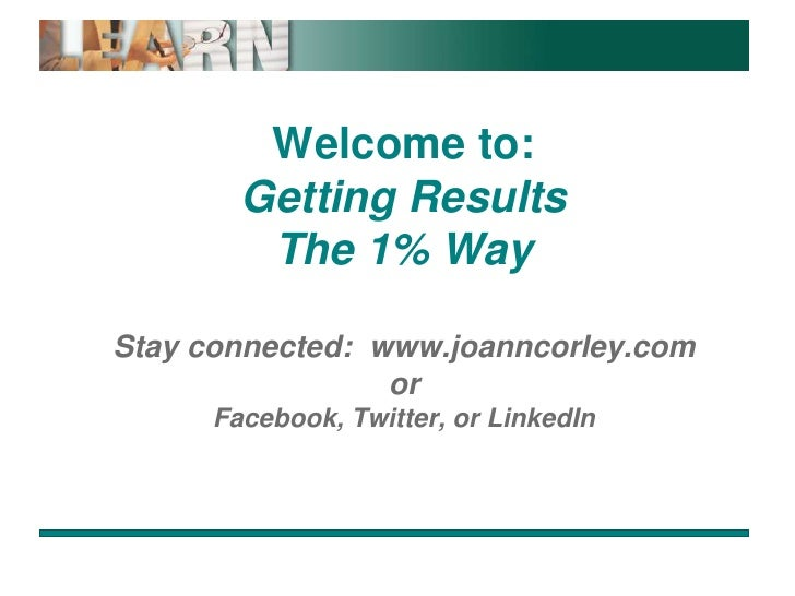 Welcome to:Getting ResultsThe 1% WayStay connected:  www.joanncorley.comorFacebook, Twitter, or LinkedIn<br />