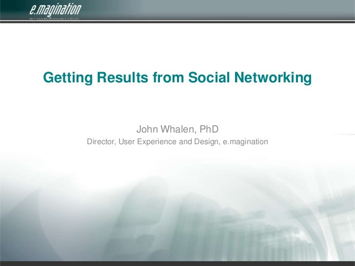 Getting Results from Social Networking<br />John Whalen, PhD<br />Director, User Experience and Design, e.magination<br />