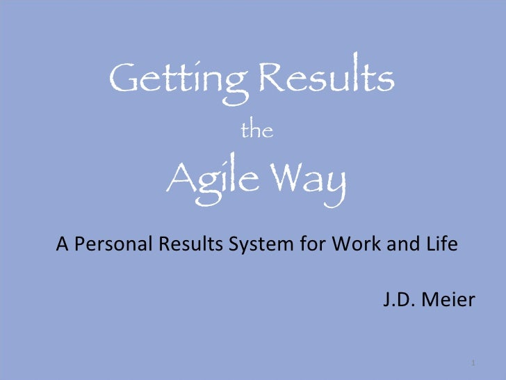 Getting Results  the Agile Way A Personal Results System for Work and Life <ul><li>J.D. Meier </li></ul>