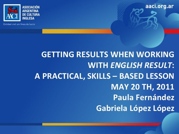 GETTING RESULTS WHEN WORKING WITH  ENGLISH RESULT : A PRACTICAL, SKILLS – BASED LESSON MAY 20 TH, 2011 Paula Fernández Gab...