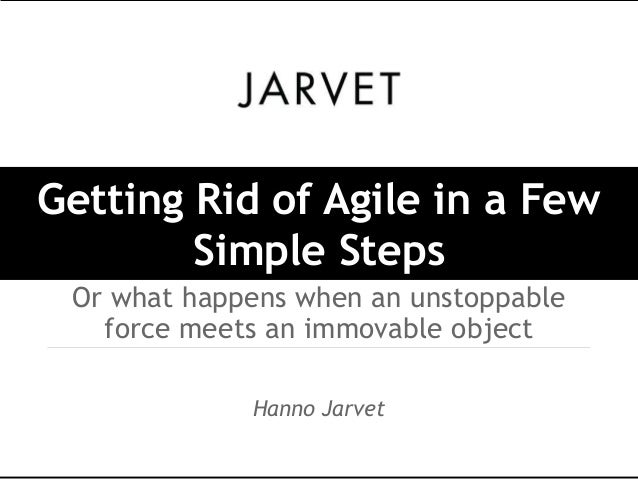 Getting Rid of Agile in a Few        Simple Steps Or what happens when an unstoppable   force meets an immovable object   ...