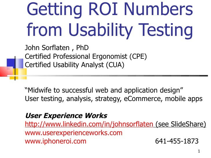 Getting ROI Numbers from Usability Testing John Sorflaten , PhD Certified Professional Ergonomist (CPE) Certified Usabilit...