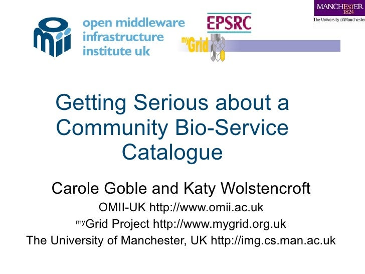 Getting Serious about a Community Bio-Service Catalogue Carole Goble and Katy Wolstencroft OMII-UK http://www.omii.ac.uk m...