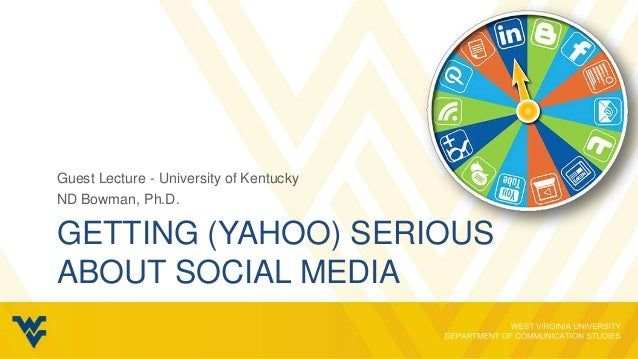 Guest Lecture - University of KentuckyND Bowman, Ph.D.GETTING (YAHOO) SERIOUSABOUT SOCIAL MEDIA