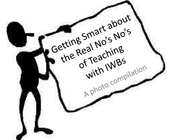 Getting Smart about the Real No's No'sof Teaching with IWBs <br />A photo compilation<br />