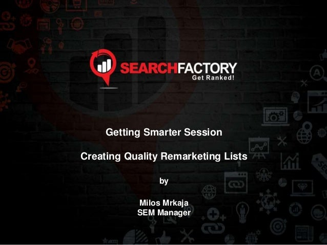 Getting Smarter Session Creating Quality Remarketing Lists by Milos Mrkaja SEM Manager