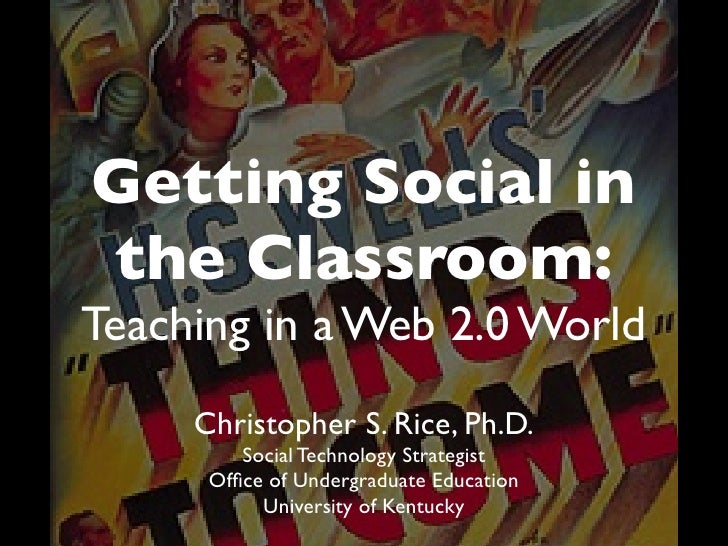 Getting Social in the Classroom: Teaching in a Web 2.0 World      Christopher S. Rice, Ph.D.          Social Technology St...
