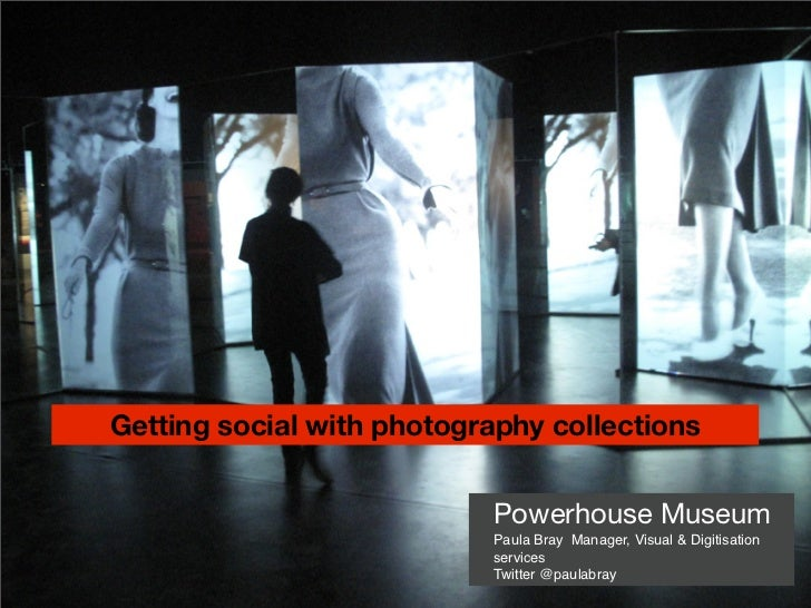 Getting social with photography collections                           Powerhouse Museum                           Paula Br...
