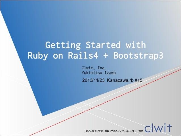 Getting Started with Ruby on Rails4 + Bootstrap3 Clwit, Inc. Yukimitsu Izawa 2013/11/23 Kanazawa.rb #15  「安心・安全・安定・信頼」できるイ...