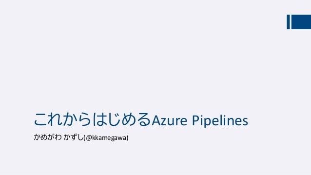 これからはじめるAzure Pipelines かめがわ かずし(@kkamegawa)