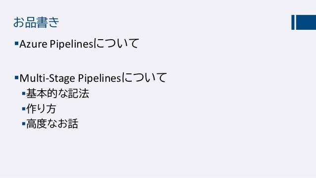 お品書き Azure Pipelinesについて Multi-Stage Pipelinesについて 基本的な記法 作り方 高度なお話