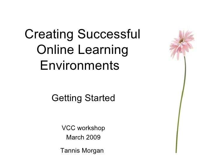 Creating Successful Online Learning Environments Getting Started VCC workshop March 2009 Tannis Morgan