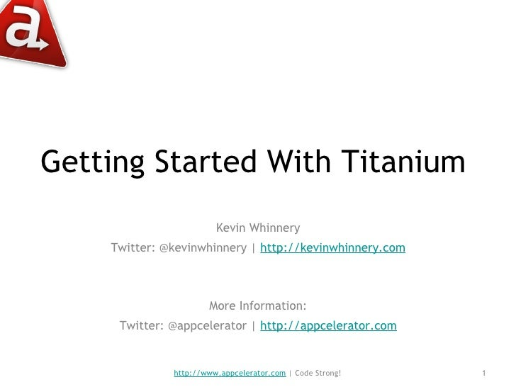 Getting Started With Titanium  <ul><li>Kevin Whinnery </li></ul><ul><li>Twitter: @kevinwhinnery    http://kevinwhinnery.co...