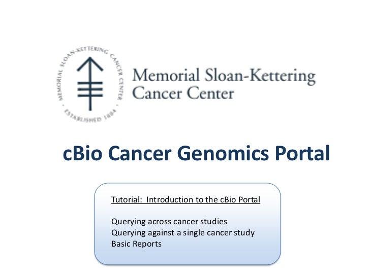 cBio Cancer Genomics Portal    Tutorial: Introduction to the cBio Portal    Querying across cancer studies    Querying aga...